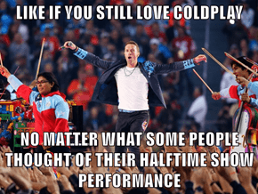 LIKE IF YOU STILL LOVE COLDPLAY  NO MATTER WHAT SOME PEOPLE THOUGHT OF THEIR HALFTIME SHOW PERFORMANCE