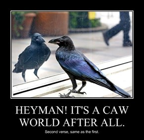 HEYMAN! IT'S A CAW WORLD AFTER ALL.