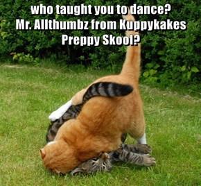 who taught you to dance?                                                                                                Mr. Allthumbz from Kuppykakes Preppy Skool?