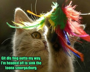 Git dis fing outta my way.  I'm headed off to sink the toona smorgazburg.
