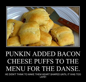PUNKIN ADDED BACON CHEESE PUFFS TO THE MENU FOR THE DANSE.