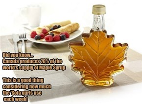 Did you know... Canada produces 76% of the world's supply of Maple Syrup  This is a good thing considering how much  the 'Sofa gurls use  each week!