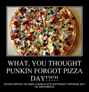 WHAT, YOU THOUGHT PUNKIN FORGOT PIZZA DAY!?!?!