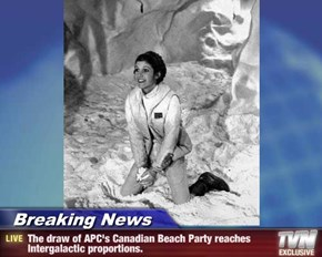Breaking News - The draw of APC's Canadian Beach Party reaches Intergalactic proportions.