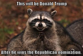 This will be Donald Trump  After he wins the Republican nomination.