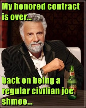My honored contract is over...  back on being a regular civilian joe shmoe...