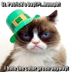 St. Patrick's Day!?!...humph!  I hate the color green anyway!