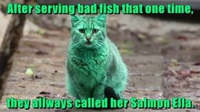After serving bad fish that one time,  they allways called her Salmon Ella.