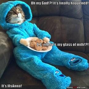 Oh my God!?! It's finally happened! O.G, where's my glass of milk!?!  It's MsAnna!