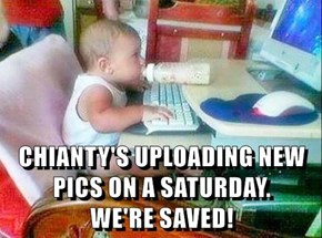 CHIANTY'S UPLOADING NEW PICS ON A SATURDAY.           WE'RE SAVED!