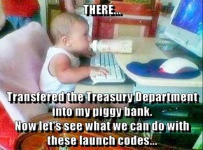 THERE...  Transfered the Treasury Department into my piggy bank.                                         Now let's see what we can do with these launch codes...
