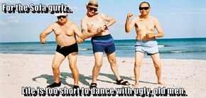 For the Sofa gurlz..  Life is too short to dance with ugly, old men.