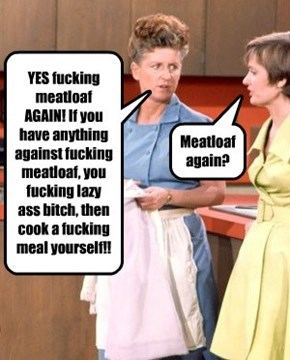 Meatloaf again?