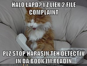 HALO LAPD? I'Z LIEK 2 FILE COMPLAINT  PLZ STOP HARASIN TEH DETECTIV IN DA BOOK IM READIN