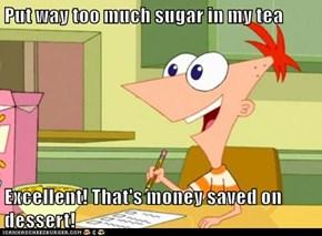 Put way too much sugar in my tea  Excellent! That's money saved on dessert!