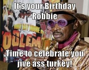 It's your Birthday Robbie  Time to celebrate you jive ass turkey!