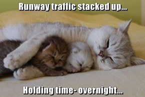 Runway traffic stacked up...  Holding time- overnight...