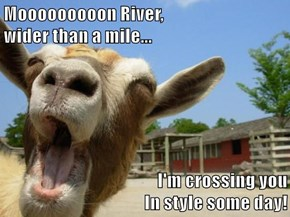 Mooooooooon River,                                                                                 wider than a mile...       I'm crossing you                                                                                                               In