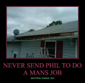 NEVER SEND PHIL TO DO A MANS JOB