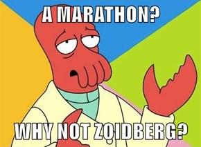 A MARATHON?  WHY NOT ZOIDBERG?