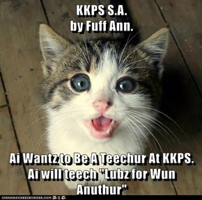 "KKPS S.A.                                                                           by Fuff Ann.  Ai Wantz to Be A Teechur At KKPS. Ai will teech ""Lubz for Wun Anuthur"""