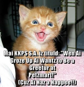 "Mai KKPS S.A. iz tituld: ""Wen Ai Groze Up Ai Wantz to Be a Greetur at Petzmart!""                                                           (Cuz Ai Haz a Happee!!)"
