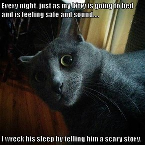 Every night, just as my kitty is going to bed and is feeling safe and sound....  I wreck his sleep by telling him a scary story.