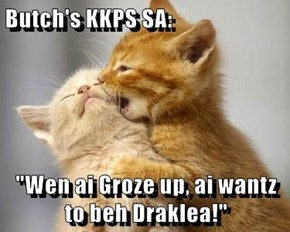 "Butch's KKPS SA:   ""Wen ai Groze up, ai wantz to beh Draklea!"""