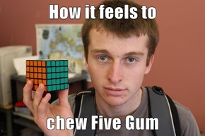 How it feels to  chew Five Gum