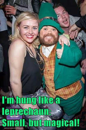 I'm hung like a leprechaun:            Small, but magical!
