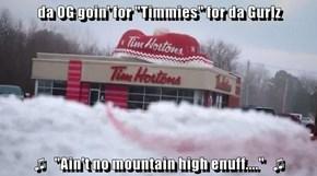 "da OG goin' for ""Timmies"" for da Gurlz  ♫   ""Ain't no mountain high enuff....""   ♫"