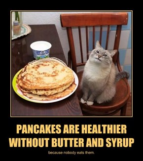 PANCAKES ARE HEALTHIER WITHOUT BUTTER AND SYRUP