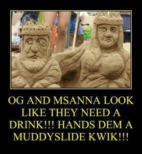 OG AND MSANNA LOOK LIKE THEY NEED A DRINK!!! HANDS DEM A MUDDYSLIDE KWIK!!!