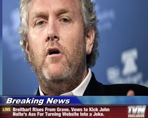 Breaking News - Breitbart Rises From Grave. Vows to Kick John Nolte's Ass For Turning Website Into a Joke.