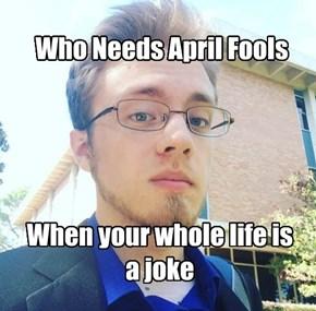 Who Needs April Fools
