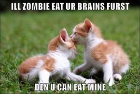 ILL ZOMBIE EAT UR BRAINS FURST  DEN U CAN EAT MINE