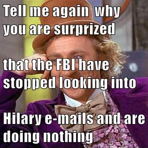Tell me again  why you are surprized that the FBI have stopped looking into Hilary e-mails and are doing nothing