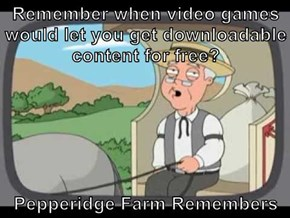 Remember when video games would let you get downloadable content for free?  Pepperidge Farm Remembers