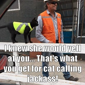 I knew she would yell at you... That's what you get for cat calling jackass!