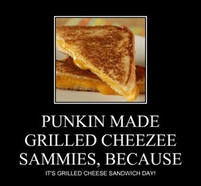 PUNKIN MADE GRILLED CHEEZEE SAMMIES, BECAUSE