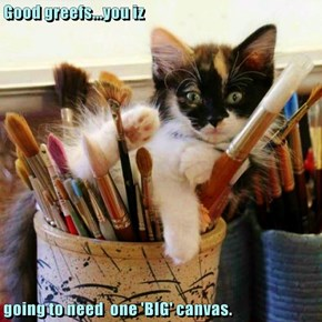 Good greefs...you iz  going to need  one 'BIG' canvas.