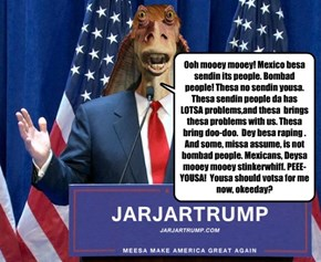 Ooh mooey mooey! Mexico besa sendin its people. Bombad people! Thesa no sendin yousa. Thesa sendin people da has LOTSA problems,and thesa  brings thesa problems with us. Thesa bring doo-doo.  Dey besa raping .  And some, missa assume, is not bombad people