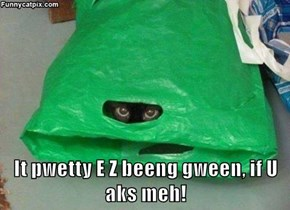 It pwetty E Z beeng gween, if U aks meh!