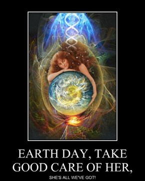 EARTH DAY, TAKE GOOD CARE OF HER,