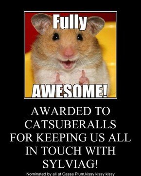 AWARDED TO CATSUBERALLS FOR KEEPING US ALL IN TOUCH WITH SYLVIAG!