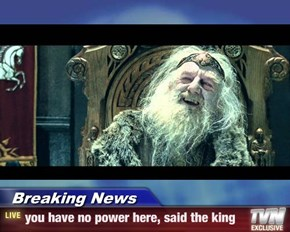 Breaking News - you have no power here, said the king