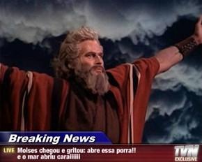 Breaking News - Moises chegou e gritou: abre essa porra!! e o mar abriu caraiiiiii