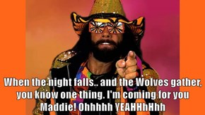 When the night falls.. and the Wolves gather, you know one thing. I'm coming for you Maddie! Ohhhhh YEAHHhHhh
