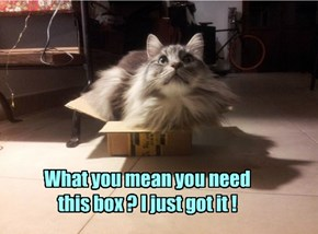 What you mean you need this box ? I just got it !