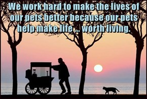 We work hard to make the lives of our pets better because our pets help make life ... worth living.